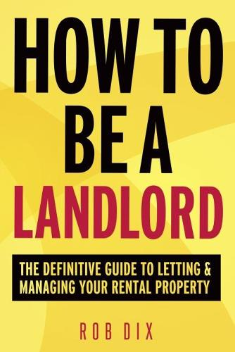How to be a Landlord: The Definitive Guide to Letting and Managing Your Rental Property (Paperback)