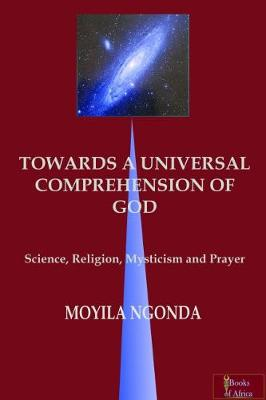 TOWARDS A UNIVERSAL COMPREHENSION OF GOD: science, religion, mysticism and prayer (Paperback)