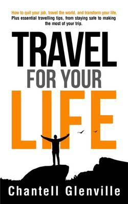 Travel for Your Life: How to Quit Your Job, Travel the World, and Transform Your Life: Plus Essential Tools for When Travelling, from Staying Safe to Making the Most of Your Trip. (Paperback)
