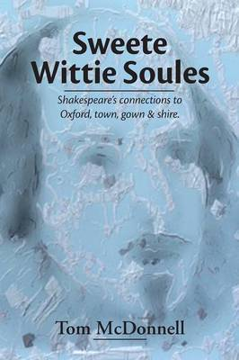 Sweete Wittie Soules: Shakespeare's Connections to Oxford, Town, Gown and Shire (Paperback)