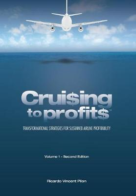 Cruising to Profits, Volume 1: Transformational Strategies for Sustained Airline Profitability (Hardback)