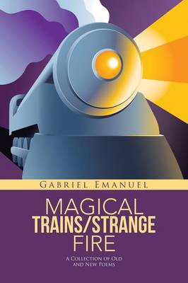 Magical Trains/Strange Fire: A Collection of Old and New Poems (Paperback)