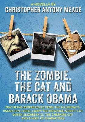 The Zombie, the Cat and Barack Obama: Featuring Appearances from the Illuminati, Osama Bin Laden, Larry the Downing Street Cat, Queen Elizabeth II, the Cheshire Cat and a Host of Characters (Hardback)