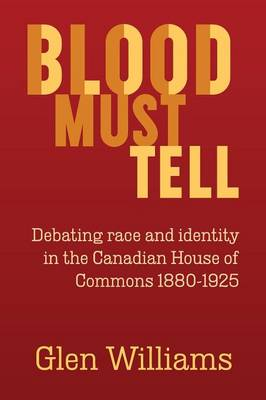 Blood Must Tell: Debating Race and Identity in the Canadian House of Commons, 1880-1925 (Paperback)