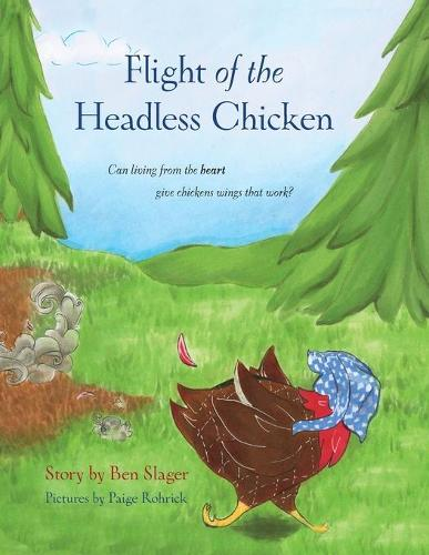 Flight of the Headless Chicken: Can Living from the Heart Give Chickens Wings That Work? (Paperback)