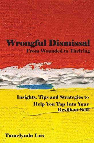 Wrongful Dismissal: From Wounded to Thriving: Insights, Tips and Strategies to Help You Tap Into Your Resilent Self (Paperback)