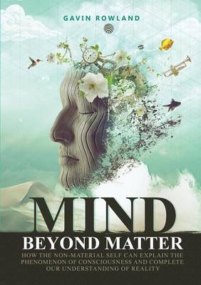 Mind Beyond Matter: How the Non-Material Self Can Explain the Phenomenon of Consciousness and Complete Our Understanding of Reality. (Paperback)
