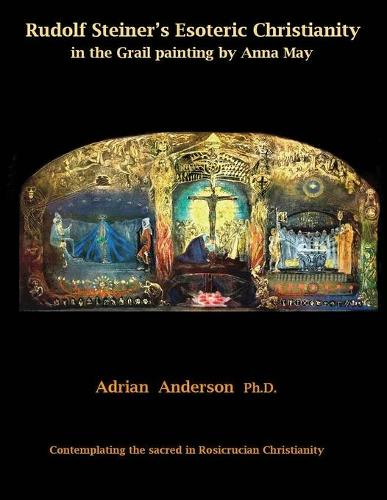 Rudolf Steiner's Esoteric Christianity in the Grail Painting by Anna May: Contemplating the Sacred in Rosicrucian Christianity (Paperback)