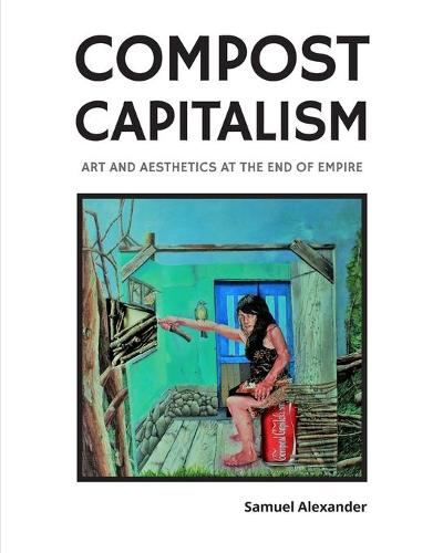 Compost Capitalism: Art and Aesthetics at the End of Empire (Paperback)