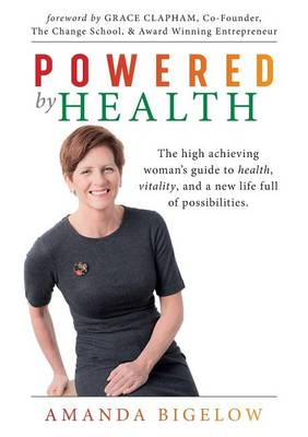 Powered by Health: The High Achieving Woman's Guide to Health, Vitality, and a New Life Full of Possibilities. (Paperback)