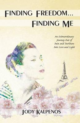 Finding Freedom... Finding Me: An Extraordinary Journey Out of Pain and Darkness Into Love and Light (Paperback)