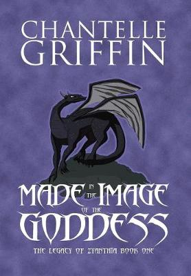 Made in the Image of the Goddess: The Legacy of Zyanthia - Book One - Legacy of Zyanthia 1 (Hardback)