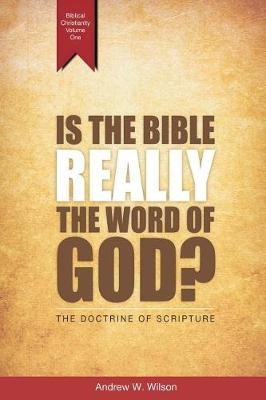 Is the Bible Really the Word of God?: The Doctrine of Scripture - Biblical Christianity 1 (Paperback)