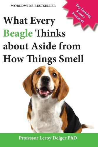 What Every Beagle Thinks about Aside from How Things Smell (Blank Inside/Novelty Book): A Professor's Guide on Training Your Beagle Dog or Puppy (Paperback)