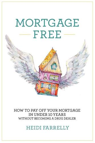 Mortgage Free: How to Pay Off Your Mortgage in Under 10 Years - Without Becoming a Drug Dealer (Paperback)