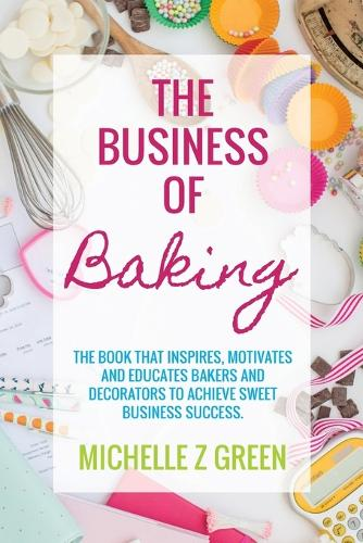 The Business of Baking: The Book That Inspires, Motivates and Educates Bakers and Decorators to Achieve Sweet Business Success. (Paperback)