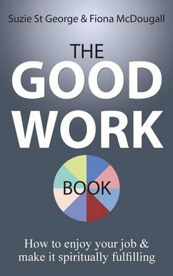 The Good Work Book: How to Enjoy Your Job & Make It Spiritually Fulfilling (Hardback)
