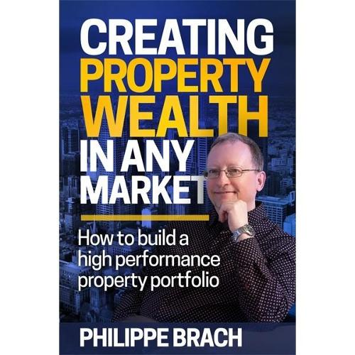 Creating Property Wealth in Any Market: How to Build a High Performance Property Portfolio (Paperback)