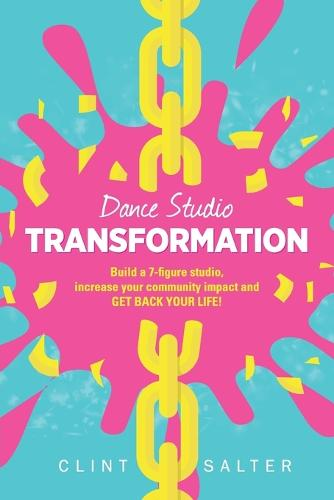 Dance Studio TRANSFORMATION: Build a 7-figure studio, increase your community impact and GET BACK YOUR LIFE! (Paperback)