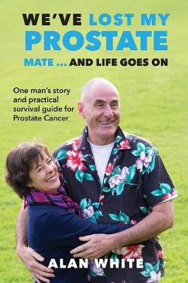 We've Lost My Prostate, Mate! ... and Life Goes on: One Man's Story and Practical Survival Guide for Prostate Cancer (Paperback)
