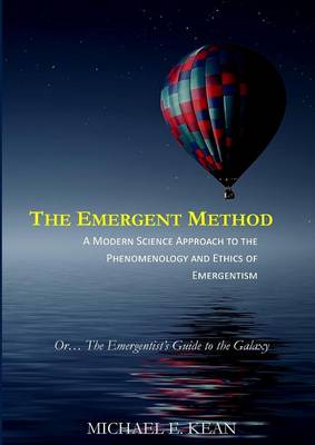 The Emergent Method: A Modern Science Approach to the Phenomenology and Ethics of Emergentism (Paperback)
