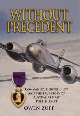 Without Precedent: Commando, Fighter Pilot and the True Story of Australia's First Purple Heart (Hardback)