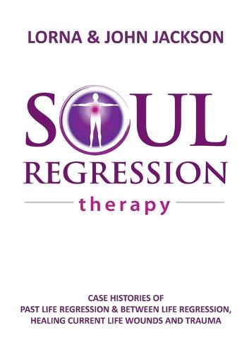 Soul Regression Therapy - Past Life Regression and Between Life Regression, Healing Current Life Wounds and Trauma (Paperback)