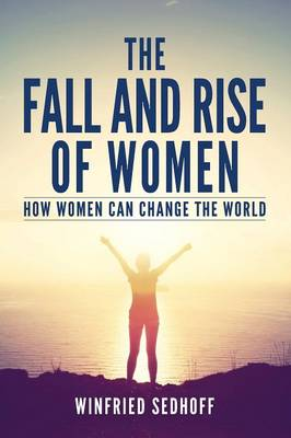 The Fall and Rise of Women: How Women Can Change the World (Paperback)