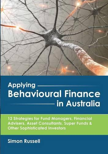 Applying Behavioural Finance in Australia: 12 Strategies for Fund Managers, Financial Advisers, Asset Consultants, Super Funds & Other Sophisticated Investors (Paperback)