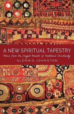 A New Spiritual Tapestry: Woven from the Frayed Threads of Traditional Christianity (Paperback)