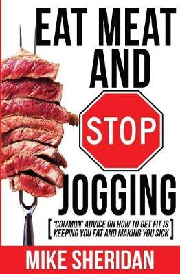 Eat Meat and Stop Jogging: 'common' Advice on How to Get Fit Is Keeping You Fat and Making You Sick (Paperback)