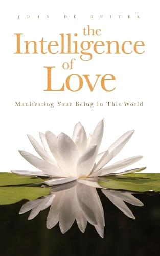 Intelligence of Love, The: Manifesting Your Being in this World (Paperback)