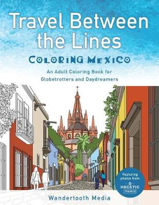 Travel Between the Lines Coloring Mexico: An Adult Coloring Book for Globetrotters and Daydreamers (Paperback)