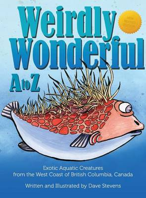 Weirdly Wonderful A to Z: Exotic, Aquatic Creatures from the West Coast of British Columbia, Canada (Hardback)