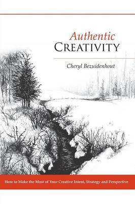 Authentic Creativity: How to Make the Most of Your Creative Intent, Strategy and Perspective (Paperback)