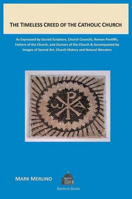 The Timeless Creed of the Catholic Church: As Expressed by Sacred Scripture, Church Councils, Roman Pontiffs, Fathers of the Church, and Doctors of the Church Accompanied by Images of Sacred Art, Church History and Natural Wonders (Paperback)