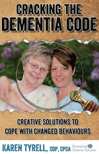 Cracking the Dementia Code: Creative Solutions to Cope with Changed Behaviours (Paperback)