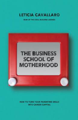 The Business School of Motherhood: How to Turn Your Parenting Skills Into Career Capital (Paperback)