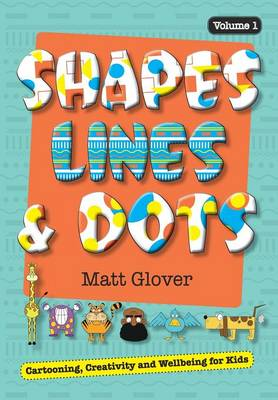 Shapes, Lines and Dots: Cartooning, Creativity and Wellbeing for Kids (Volume 1) - Shapes, Lines and Dots 1 (Paperback)