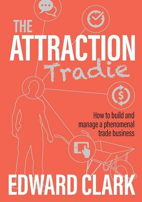 The Attraction Tradie: How to Build and Manage a Phenomenal Trade Business (Paperback)