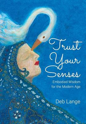 Trust Your Senses: Embodied Wisdom for the Modern Age (Paperback)