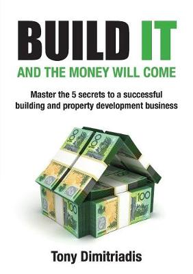 Build It and the Money Will Come: The 5 Secrets to a Successful Building and Property Development Business (Paperback)