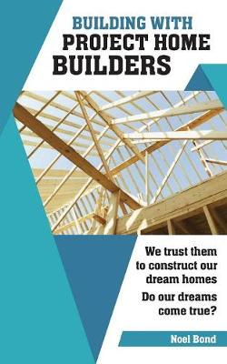Building with Project Home Builders: We Trust Them to Construct Our Dream Homes. Do Our Dreams Come True? (Paperback)