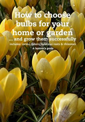 How to Choose Bulbs For Your Home or Garden ... and Grow them Successfully - Choosing plants 3A (Hardback)