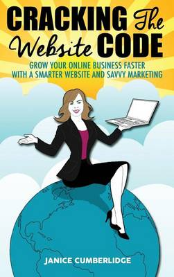 Cracking the Website Code: Grow Your Own Online Business Faster with a Smarter Website and Savvy Marketing (Hardback)