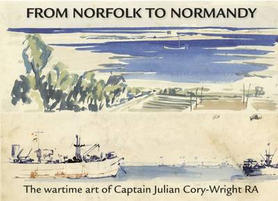 From Norfolk to Normandy: The Wartime Art of Captain Julian Cory-Wright RA (Hardback)