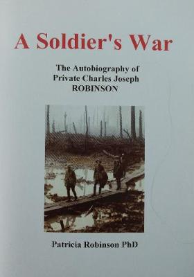 A A Soldier's War: The Autobiography of Private Charles Joseph ROBINSON (Paperback)
