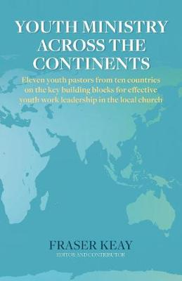 Youth Ministry Across the Continents: Eleven Youth Pastors from Ten Countries on the Key Building Blocks for Effective Youth Work Leadership in the Local Church (Paperback)