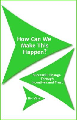 How Can We Make This Happen?: Successful Change Through Incentives and Trust (Paperback)