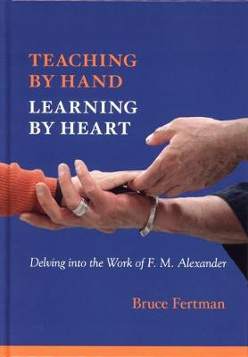 Teaching by Hand, Learning by Heart: Delving into the Work of F. M. Alexander (Hardback)
